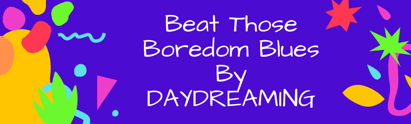 Beat Those Boredom Blues By Daydreaming